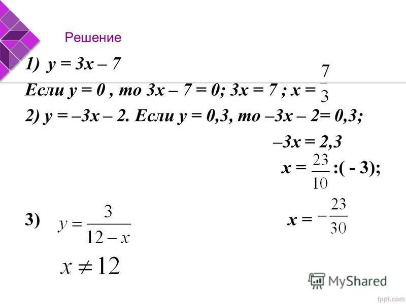 Решение 1)у = 3 х – 7 Если у = 0, то 3 х – 7 = 0; 3 х = 7 ; х = 2) у = –3 х – 2. Если у = 0,3, то –3 х – 2= 0,3; –3 х = 2,3 х = :( - 3); 3) х =