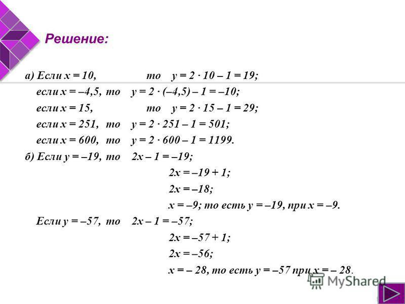 Решение: а) Если х = 10,то у = 2 · 10 – 1 = 19; если х = –4,5,то у = 2 · (–4,5) – 1 = –10; если х = 15,то у = 2 · 15 – 1 = 29; если х = 251,то у = 2 · 251 – 1 = 501; если х = 600,то у = 2 · 600 – 1 = 1199. б) Если у = –19,то 2 х – 1 = –19; 2 х = –19