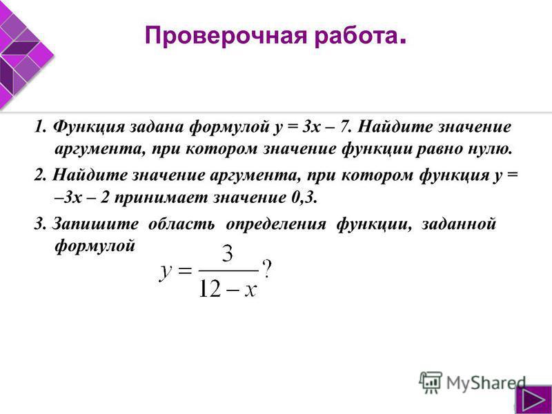 Проверочная работа. 1. Функция задана формулой у = 3 х – 7. Найдите значение аргумента, при котором значение функции равно нулю. 2. Найдите значение аргумента, при котором функция у = –3 х – 2 принимает значение 0,3. 3. Запишите область определения ф
