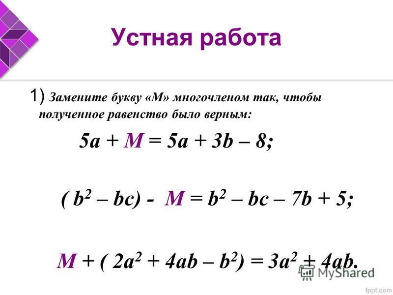 Устная работа 1) Замените букву «М» многочленом так, чтобы полученное равенство было верным: 5 а + М = 5 а + 3b – 8; ( b 2 – bc) - М = b 2 – bc – 7b + 5; М + ( 2a 2 + 4 аb – b 2 ) = 3a 2 + 4ab.