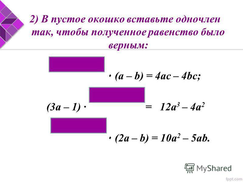 2) В пустое окошко вставьте одночлен так, чтобы полученное равенство было верным: ٠ (a – b) = 4ac – 4bc; (3a – 1) · = 12a 3 – 4a 2 ٠ (2a – b) = 10a 2 – 5ab.