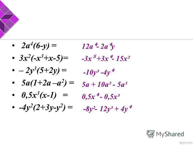 2 а 4 (6-у) = 3 х 2 (-х 3 +х-5)= – 2 у 3 (5+2 у) = 5 а(1+2 а –а 2 ) = 0,5 х 3 (х-1) = -4 у 2 (2+3 у-у 2 ) = 12 а - 2 а у -3 х +3 х - 15 х² -10 у³ -4 у 5 а + 10 а² - 5 а³ 0,5 х - 0,5 х³ -8 у²- 12 у³ + 4 у