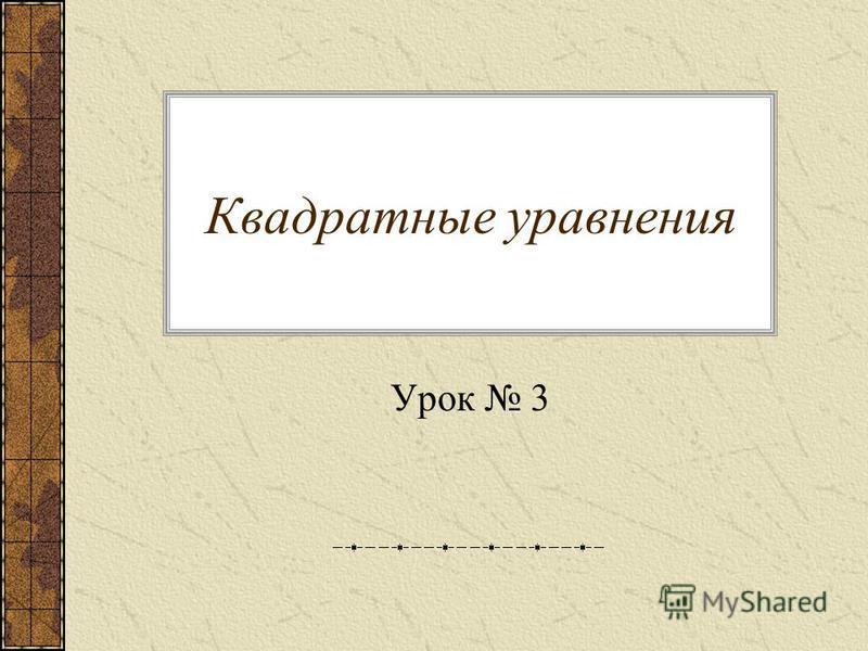 Квадратные уравнения Урок 3