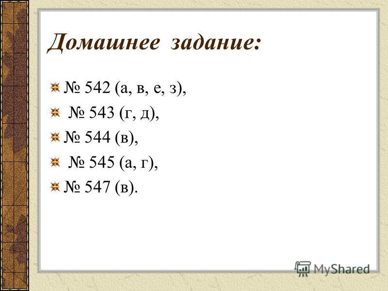 Домашнее задание: 542 (а, в, е, з), 543 (г, д), 544 (в), 545 (а, г), 547 (в).