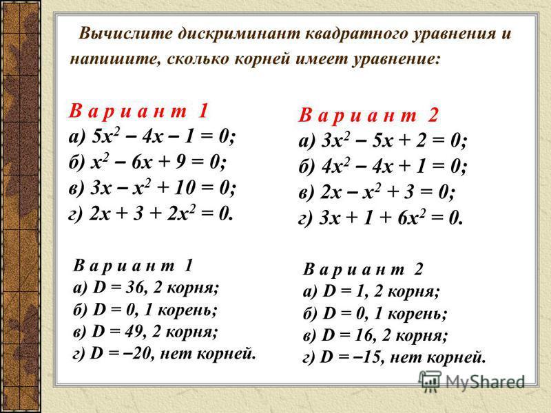 Вычислите дискриминант квадратного уравнения и напишите, сколько корней имеет уравнение: В а р и а н т 1 а) 5 х 2 – 4 х – 1 = 0; б) х 2 – 6 х + 9 = 0; в) 3 х – х 2 + 10 = 0; г) 2 х + 3 + 2 х 2 = 0. В а р и а н т 2 а) 3 х 2 – 5 х + 2 = 0; б) 4 х 2 – 4