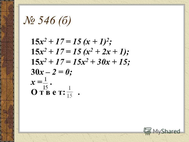 546 (б) 15 х 2 + 17 = 15 (х + 1) 2 ; 15 х 2 + 17 = 15 (х 2 + 2 х + 1); 15 х 2 + 17 = 15 х 2 + 30 х + 15; 30 х – 2 = 0; х =. О т в е т:.