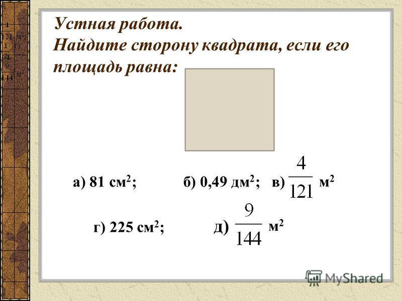 Устная работа. Найдите сторону квадрата, если его площадь равна: а) 81 см 2 ; б) 0,49 дм 2 ; в) м 2 ; г) г) 225 см 2 ; д) м 2. м 2 м 2 м 2 м 2