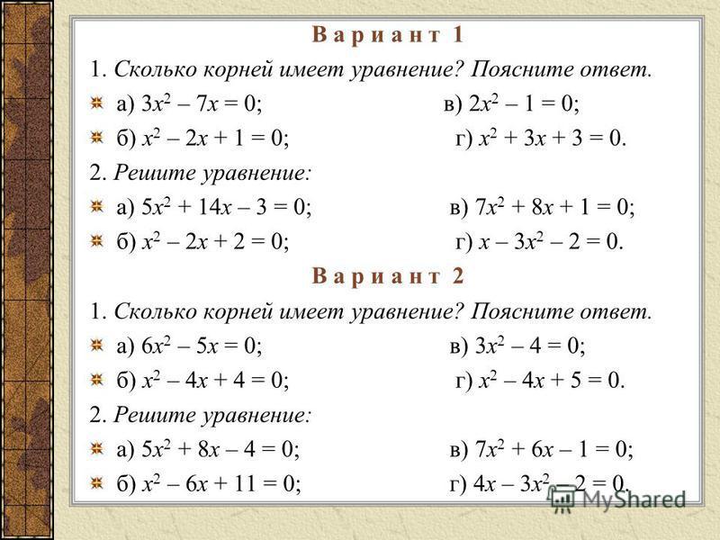 В а р и а н т 1 1. Сколько корней имеет уравнение? Поясните ответ. а) 3 х 2 – 7 х = 0; в) 2 х 2 – 1 = 0; б) х 2 – 2 х + 1 = 0; г) х 2 + 3 х + 3 = 0. 2. Решите уравнение: а) 5 х 2 + 14 х – 3 = 0;в) 7 х 2 + 8 х + 1 = 0; б) х 2 – 2 х + 2 = 0; г) х – 3 х