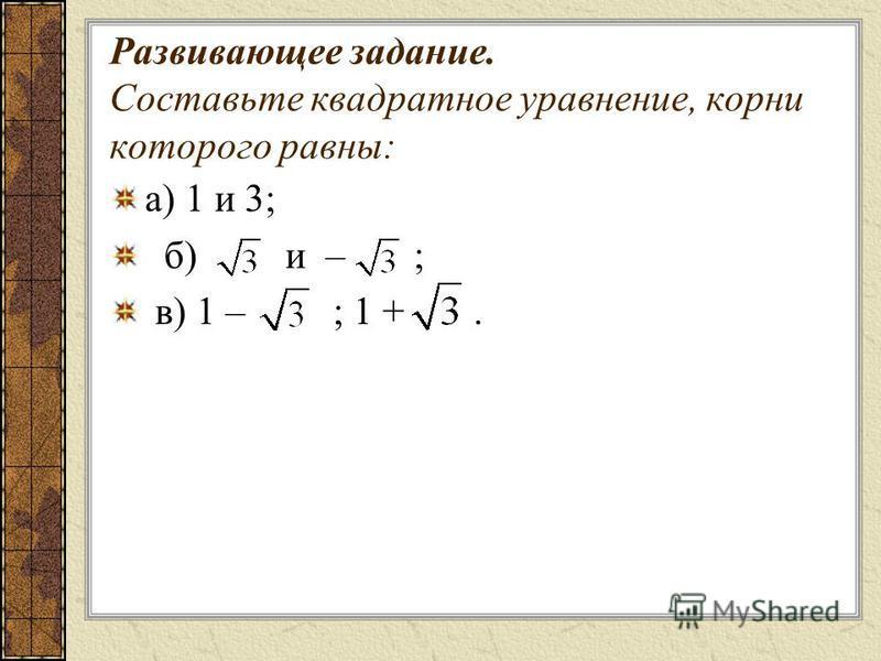 Развивающее задание. Составьте квадратное уравнение, корни которого равны: а) 1 и 3; б) и – ; в) 1 – ; 1 +.