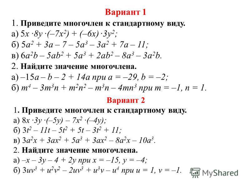 Вариант 1 1. Приведите многочлен к стандартному виду. а) 5x 8y (–7x 2 ) + (–6x) 3y 2 ; б) 5a 2 + 3a – 7 – 5a 3 – 3a 2 + 7a – 11; в) 6a 2 b – 5ab 2 + 5a 3 + 2ab 2 – 8a 3 – 3a 2 b. 2. Найдите значение многочлена. а) –15a – b – 2 + 14a при а = –29, b =