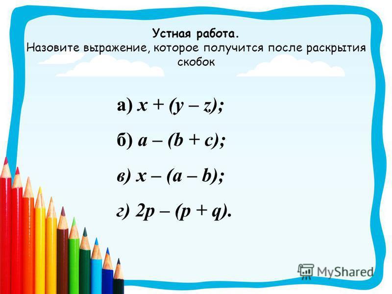 Устная работа. Назовите выражение, которое получится после раскрытия скобок а) x + (y – z); б) a – (b + c); в) x – (a – b); г) 2p – (p + q).