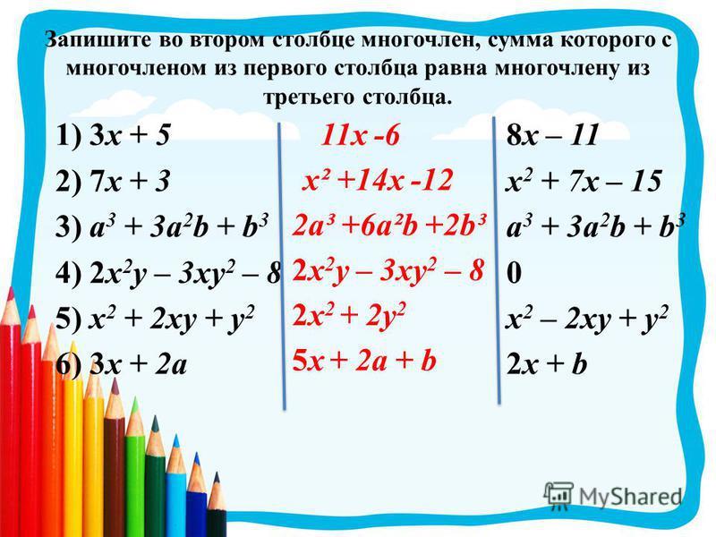Запишите во втором столбце многочлен, сумма которого с многочленом из первого столбца равна многочлену из третьего столбца. 1) 3 х + 5 2) 7 х + 3 3) a 3 + 3a 2 b + b 3 4) 2x 2 y – 3xy 2 – 8 5) x 2 + 2xy + y 2 6) 3x + 2a 8 х – 11 х 2 + 7 х – 15 a 3 +