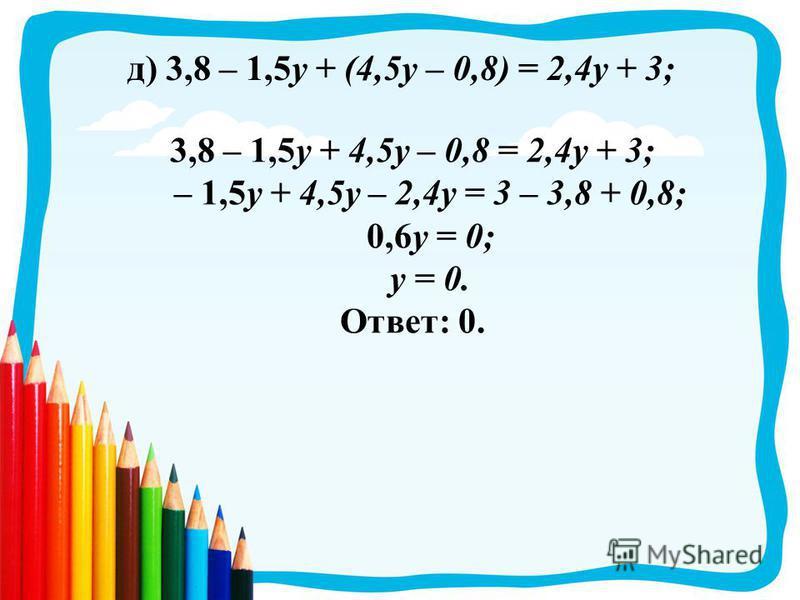 д) 3,8 – 1,5 у + (4,5 у – 0,8) = 2,4 у + 3; 3,8 – 1,5 у + 4,5 у – 0,8 = 2,4 у + 3; – 1,5 у + 4,5 у – 2,4 у = 3 – 3,8 + 0,8; 0,6 у = 0; у = 0. Ответ: 0.
