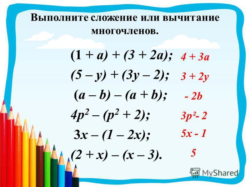 Выполните сложение или вычитание многочленов. (1 + a) + (3 + 2a); (5 – y) + (3y – 2); (a – b) – (a + b); 4p 2 – (p 2 + 2); 3x – (1 – 2x); (2 + x) – (x – 3). 4 + 3a 3 + 2y - 2b 3p²- 2 5x - 1 5