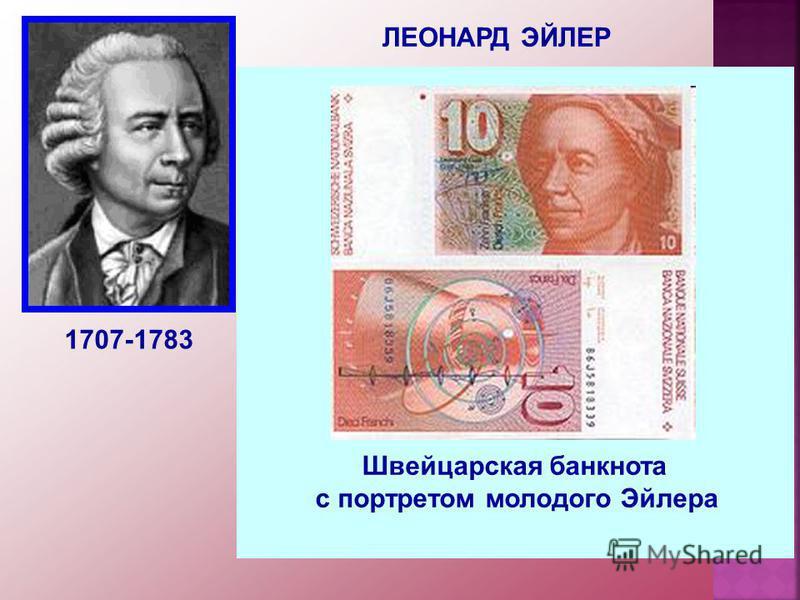 ЛЕОНАРД ЭЙЛЕР 1707-1783 Российский, немецкий и швейцарский математик, внёсший значительный вклад в развитие математики, механики, физики, астрономии и ряда прикладных наук. Эйлер оставил важнейшие труды по самым различным отраслям математики, механик