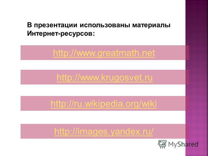 В презентации использованы материалы Интернет-ресурсов: http://www.greatmath.net http://www.krugosvet.ru http://ru.wikipedia.org/wiki http://images.yandex.ru/