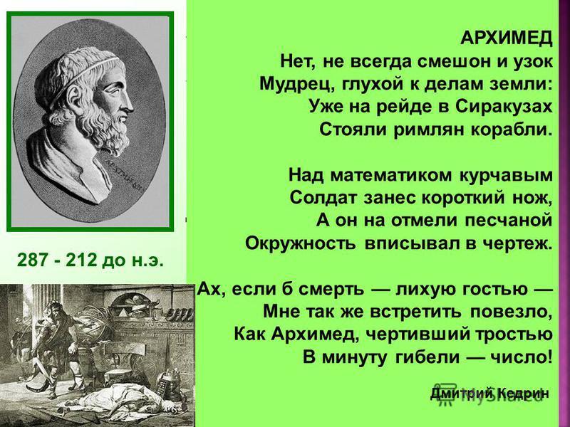 287 - 212 до н.э. Архимед был одержим математикой. Он забывал о пище, совершенно не заботился о себе. Работы Архимеда относились почти ко всем областям математики того времени: ему принадлежат замечательные исследования по геометрии, арифметике, алге
