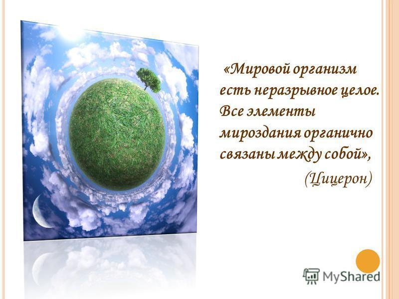 «Мировой организм есть неразрывное целое. Все элементы мироздания органично связаны между собой», (Цицерон)
