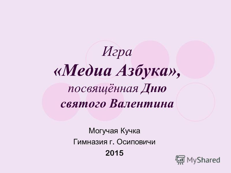 Игра «Медиа Азбука», посвящённая Дню святого Валентина Могучая Кучка Гимназия г. Осиповичи 2015