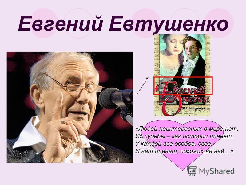 Евгений Евтушенко «Людей неинтересных в мире нет. Их судьбы – как истории планет. У каждой всё особое, своё, И нет планет, похожих на неё…»