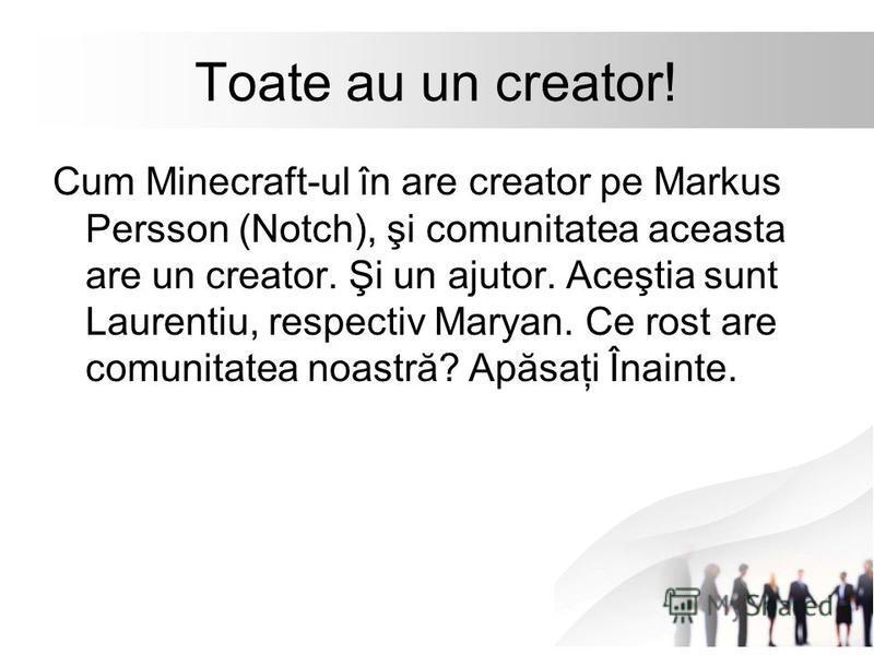 Toate au un creator! Cum Minecraft-ul în are creator pe Markus Persson (Notch), şi comunitatea aceasta are un creator. Şi un ajutor. Aceştia sunt Laurentiu, respectiv Maryan. Ce rost are comunitatea noastră? Apăsaţi Înainte.