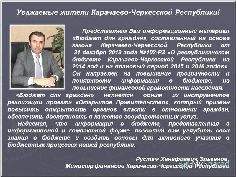 Уважаемые жители Карачаево-Черкесской Республики! Представляем Вам информационный материал «Бюджет для граждан», составленный на основе закона Карачаево-Черкесской Республики от 31 декабря 2013 года 102-РЗ «О республиканском бюджете Карачаево-Черкесс