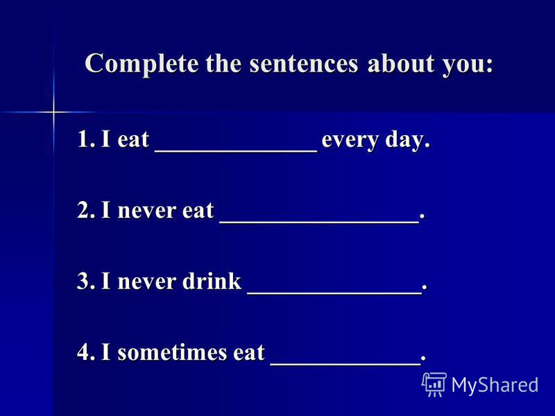 Complete the sentences about you: Complete the sentences about you: 1. I eat _____________ every day. 1. I eat _____________ every day. 2. I never eat ________________. 2. I never eat ________________. 3. I never drink ______________. 3. I never drin