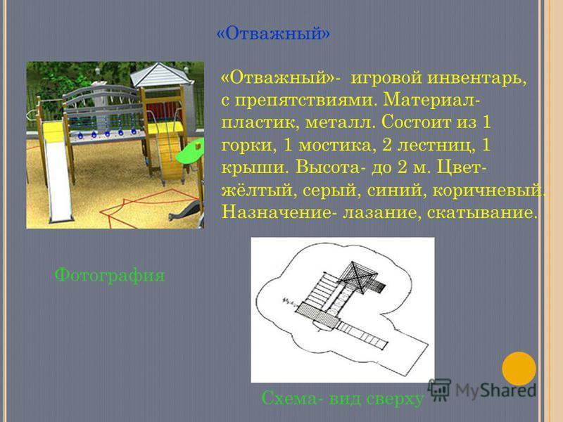 «Отважный» Фотография Схема- вид сверху «Отважный»- игровой инвентарь, с препятствиями. Материал- пластик, металл. Состоит из 1 горки, 1 мостика, 2 лестниц, 1 крыши. Высота- до 2 м. Цвет- жёлтый, серый, синий, коричневый. Назначение- лазание, скатыва