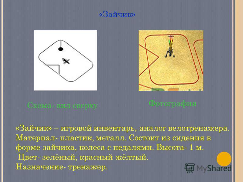 Схема- вид сверху Фотография «Зайчик» «Зайчик» – игровой инвентарь, аналог велотренажера. Материал- пластик, металл. Состоит из сидения в форме зайчика, колеса с педалями. Высота- 1 м. Цвет- зелёный, красный жёлтый. Назначение- тренажер.