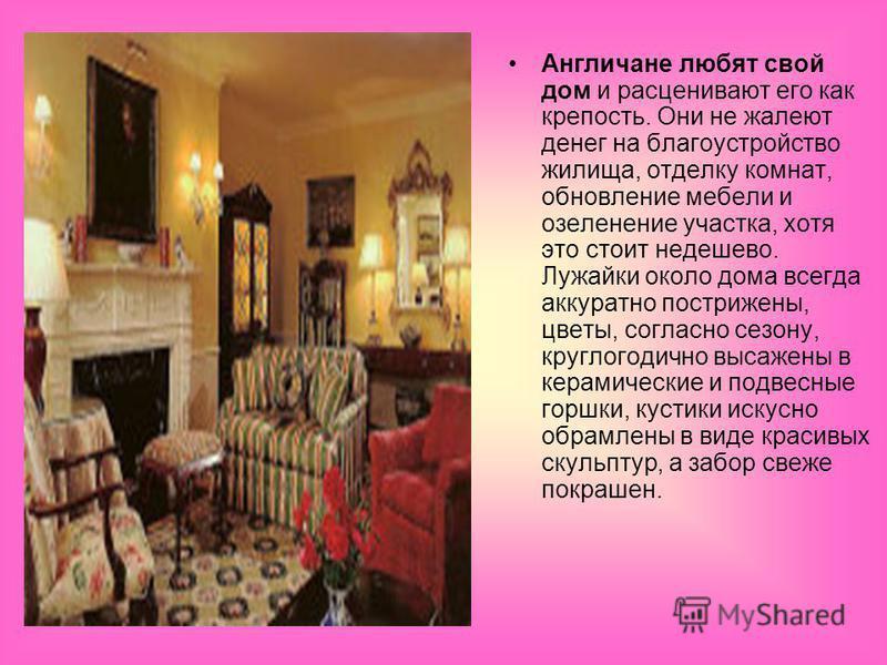 Англичане любят свой дом и расценивают его как крепость. Они не жалеют денег на благоустройство жилища, отделку комнат, обновление мебели и озеленение участка, хотя это стоит недешево. Лужайки около дома всегда аккуратно пострижены, цветы, согласно с