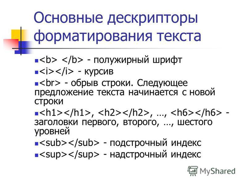 Основные дескрипторы форматирования текста - полужирный шрифт - курсив - обрыв строки. Следующее предложение текста начинается с новой строки,, …, - заголовки первого, второго, …, шестого уровней - подстрочный индекс - надстрочный индекс