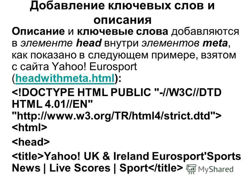Добавление ключевых слов и описания Описание и ключевые слова добавляются в элементе head внутри элементов meta, как показано в следующем примере, взятом с сайта Yahoo! Eurosport (headwithmeta.html):headwithmeta.html Yahoo! UK & Ireland Eurosport'Spo