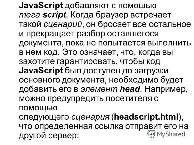 JavaScript добавляют с помощью тега script. Когда браузер встречает такой сценарий, он бросает все остальное и прекращает разбор оставшегося документа, пока не попытается выполнить в нем код. Это означает, что, когда вы захотите гарантировать, чтобы