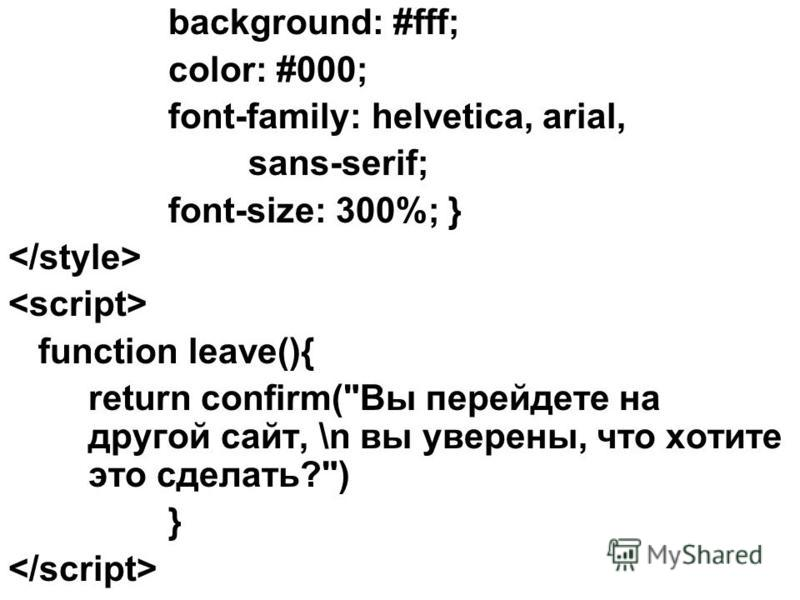 background: #fff; color: #000; font-family: helvetica, arial, sans-serif; font-size: 300%; } function leave(){ return confirm(Вы перейдете на другой сайт, \n вы уверены, что хотите это сделать?) }