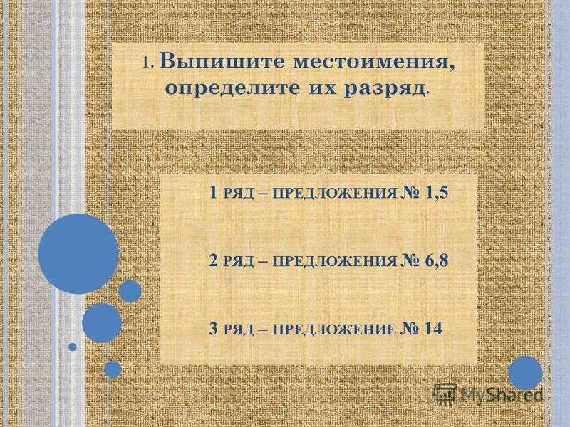 1 РЯД – ПРЕДЛОЖЕНИЯ 1,5 2 РЯД – ПРЕДЛОЖЕНИЯ 6,8 3 РЯД – ПРЕДЛОЖЕНИЕ 14 1. Выпишите местоимения, определите их разряд.