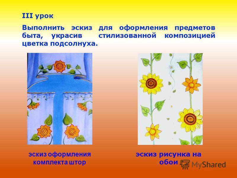 III урок Выполнить эскиз для оформления предметов быта, украсив стилизованной композицией цветка подсолнуха. эскиз оформления комплекта штор эскиз рисунка на обои