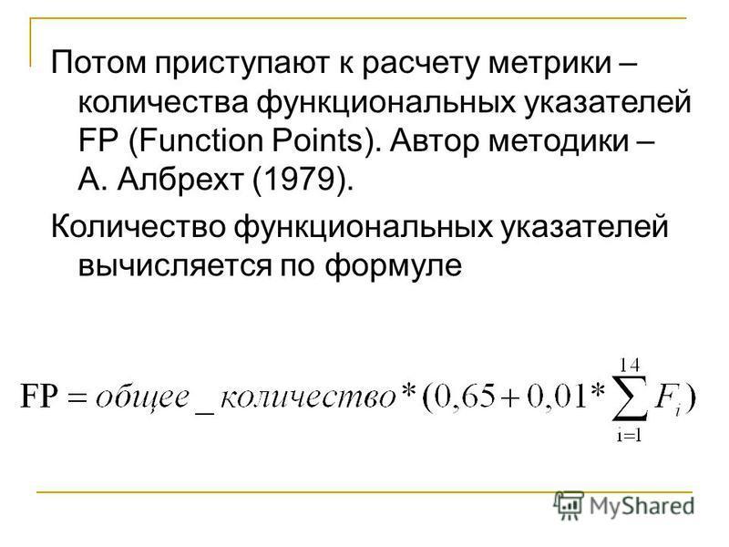 Потом приступают к расчету метрики – количества функциональных указателей FP (Function Points). Автор методики – А. Албрехт (1979). Количество функциональных указателей вычисляется по формуле