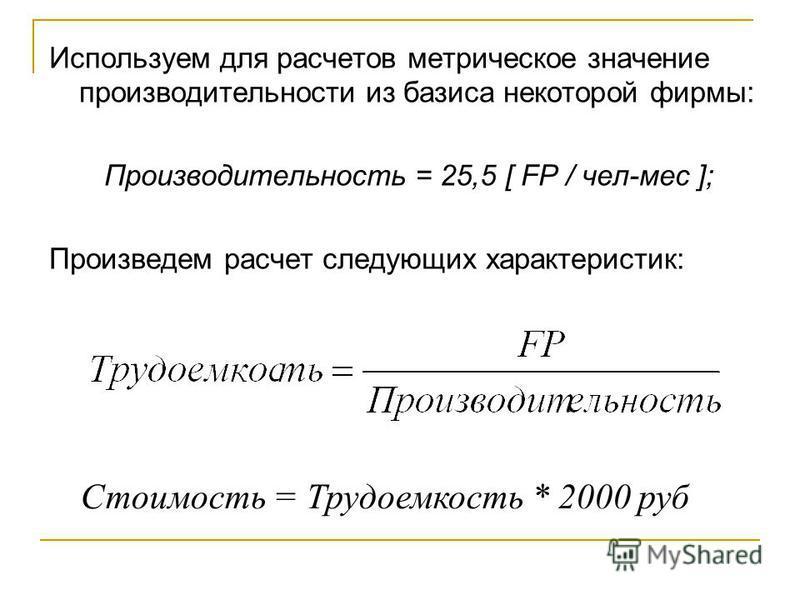 Используем для расчетов метрическое значение производительности из базиса некоторой фирмы: Производительность = 25,5 [ FP / чел-мес ]; Произведем расчет следующих характеристик: Стоимость = Трудоемкость * 2000 руб