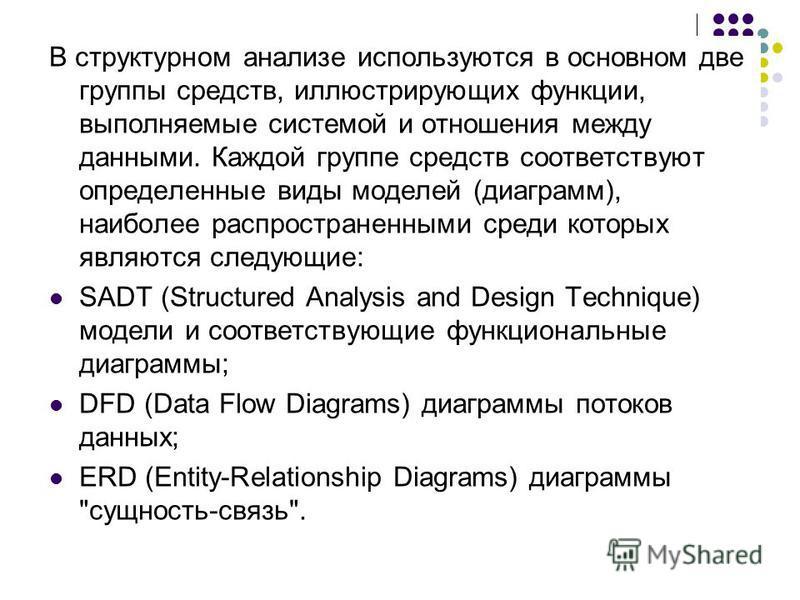 В структурном анализе используются в основном две группы средств, иллюстрирующих функции, выполняемые системой и отношения между данными. Каждой группе средств соответствуют определенные виды моделей (диаграмм), наиболее распространенными среди котор