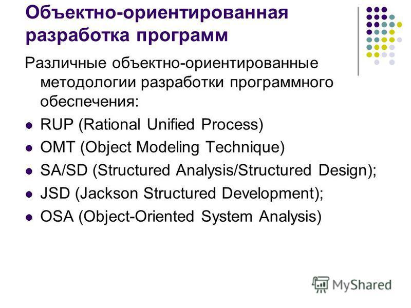 Объектно-ориентированная разработка программ Различные объектно-ориентированные методологии разработки программного обеспечения: RUP (Rational Unified Process) OMT (Object Modeling Technique) SA/SD (Structured Analysis/Structured Design); JSD (Jackso