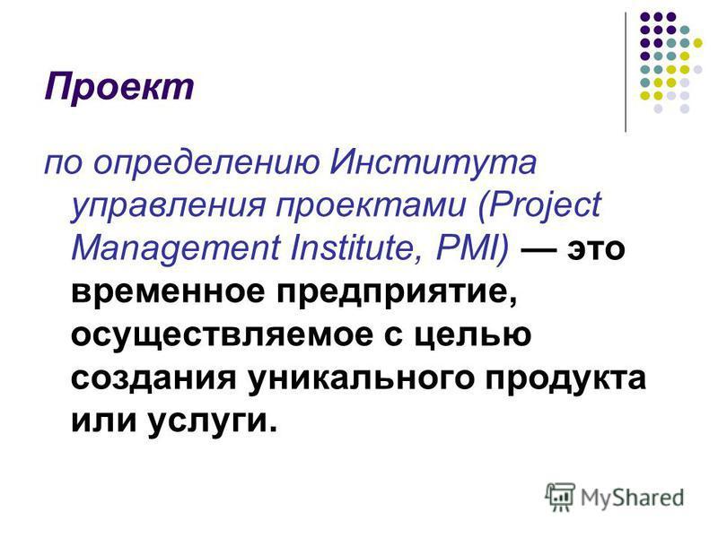 Проект по определению Института управления проектами (Project Management Institute, PMI) это временное предприятие, осуществляемое с целью создания уникального продукта или услуги.