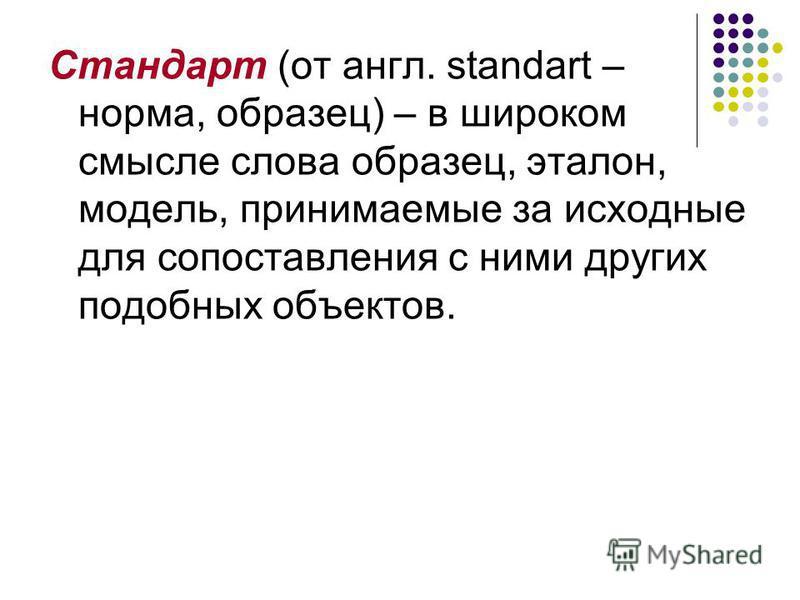 Стандарт (от англ. standart – норма, образец) – в широком смысле слова образец, эталон, модель, принимаемые за исходные для сопоставления с ними других подобных объектов.