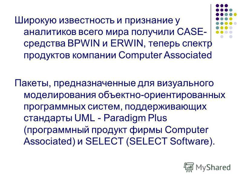 Широкую известность и признание у аналитиков всего мира получили CASE- средства BPWIN и ERWIN, теперь спектр продуктов компании Computer Associated Пакеты, предназначенные для визуального моделирования объектно-ориентированных программных систем, под