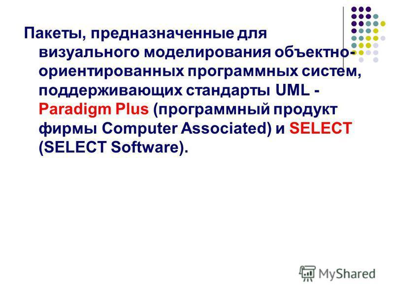 Пакеты, предназначенные для визуального моделирования объектно- ориентированных программных систем, поддерживающих стандарты UML - Paradigm Plus (программный продукт фирмы Computer Associated) и SELECT (SELECT Software).