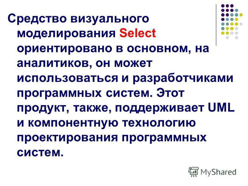 Средство визуального моделирования Select ориентировано в основном, на аналитиков, он может использоваться и разработчиками программных систем. Этот продукт, также, поддерживает UML и компонентную технологию проектирования программных систем.