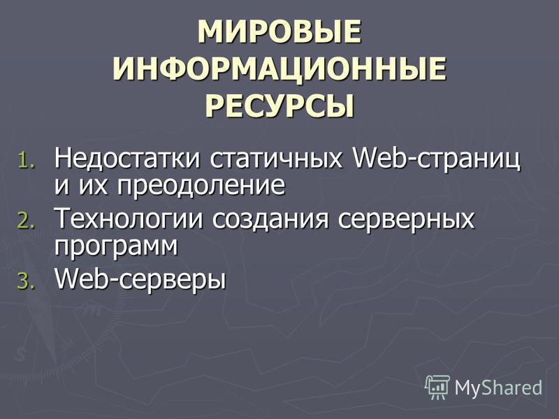 МИРОВЫЕ ИНФОРМАЦИОННЫЕ РЕСУРСЫ 1. Недостатки статичных Web-страниц и их преодоление 2. Технологии создания серверных программ 3. Web-серверы
