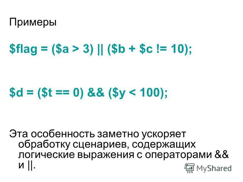 Примеры $flag = ($а > 3) || ($b + $с != 10); $d = ($t == 0) && ($у < 100); Эта особенность заметно ускоряет обработку сценариев, содержащих логические выражения с операторами && и ||.