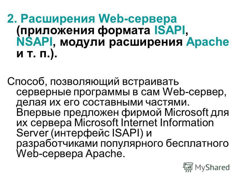 2. Расширения Web-сервера (приложения формата ISAPI, NSAPI, модули расширения Apache и т. п.). Способ, позволяющий встраивать серверные программы в сам Web-сервер, делая их его составными частями. Впервые предложен фирмой Microsoft для их сервера Mic