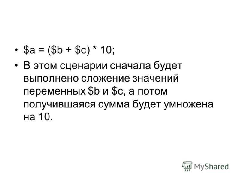 $а = ($b + $с) * 10; В этом сценарии сначала будет выполнено сложение значений переменных $b и $с, а потом получившаяся сумма будет умножена на 10.
