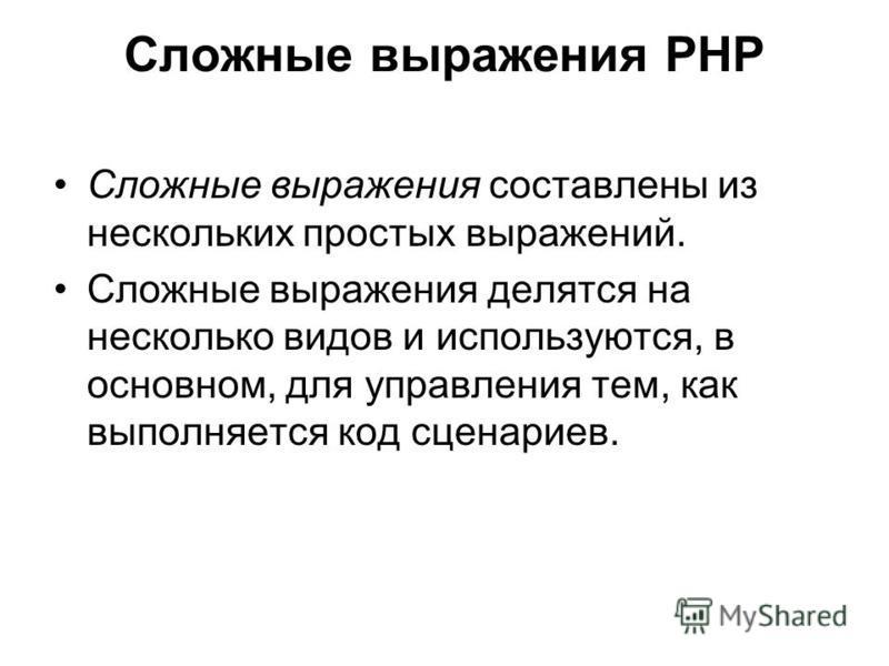 Сложные выражения PHP Сложные выражения составлены из нескольких простых выражений. Сложные выражения делятся на несколько видов и используются, в основном, для управления тем, как выполняется код сценариев.